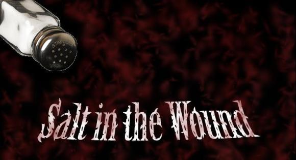 Image courtesy of http://www.google.ca/imgres?q=salt+in+wound&um=1&hl=en&client=safari&sa=N&tbo=d&rls=en&biw=1175&bih=570&tbm=isch&tbnid=ShbBhtPTsZLo0M:&imgrefurl=http://www.myspace.com/sitwsaltinthewound&docid=LhyugYbRjWuKJM&imgurl=http://img160.imageshack.us/img160/7181/sitwnewlogo2du1.jpg&w=751&h=408&ei=l03PUOXRJ9Gu0AGXzIHQAw&zoom=1&iact=rc&dur=3&sig=100064026346314890133&page=1&tbnh=140&tbnw=275&start=0&ndsp=19&ved=1t:429,r:1,s:0,i:91&tx=215&ty=84